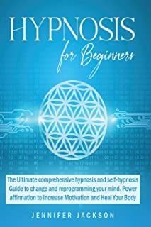Hypnosis for Beginners: The Ultimate hypnosis and self-hypnosis Guide to change and reprogramming your mind. Power affirma...