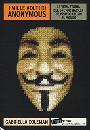 I mille volti di Anonymous. La vera storia del gruppo hacker più provocatorio al mondo