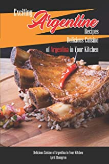 Exciting Argentine Recipes Delicious Cuisine of Argentina in Your Kitchen: Delicious Meals from Authentic Cuisine of Argen...