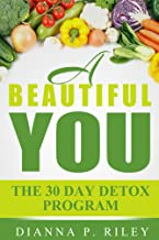 A Beautiful You 30 The Day Detox Program: Your 30~Day Guide To A Spectacular You!