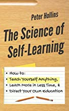 The Science of Self-Learning: How to Teach Yourself Anything, Learn More in Less Time, and Direct Your Own Education (Lear...