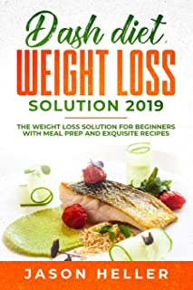 Dash Diet Weight Loss Solution 2019: The Weight Loss Solution for Beginners with Meal Prep and Exquisite Recipes
