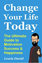 Change Your Life Today: The Ultimate Guide to Motivation, Success and Happiness (Motivational Self-Help Book 1) Kindle Edition
