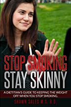 Stop Smoking Stay Skinny: A Dietitian's Guide To Keeping The Weight Off When You Stop Smoking.