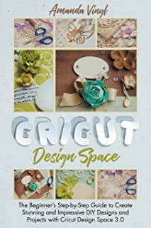 Cricut Design Space: The Beginner's Step-by-Step Guide to Create Stunning and Impressive DIY Designs and Projects with Cri...