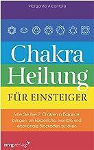 Chakra-Heilung für Einsteiger: Wie Sie Ihre 7 Chakren in Balance bringen, um körperliche, mentale und emotionale Blockaden...