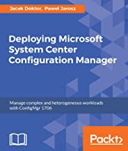 Deploying Microsoft System Center Configuration Manager: Manage complex and heterogeneous workloads with ConfigMgr 1706