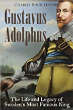 Gustavus Adolphus: The Life and Legacy of Sweden's Most Famous King