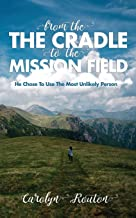 FROM THE CRADLE TO THE MISSION FIELD: He Chose To Use The Most Unlikely Person