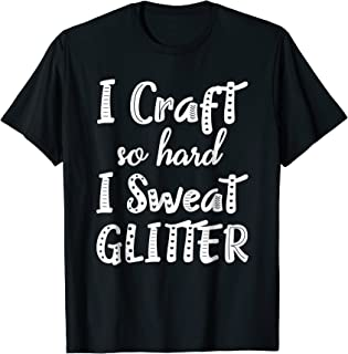 I Craft So Hard I Sweat Glitter Shirt Crafting T-Shirt Gifts