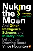Nuking the Moon: And Other Intelligence Schemes and Military Plots Left on the Drawing Board PDF