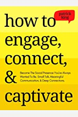 How to Engage, Connect, & Captivate: Become the Social Presence You've Always Wanted To Be. Small Talk, Meaningful Communication, & Deep Connections (How to be More Likable and Charismatic Book 17) Kindle Edition