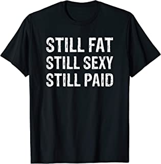 Still Fat Still Sexy Still Paid T-Shirt
