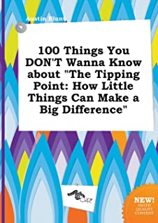100 Things You Don't Wanna Know about the Tipping Point: How Little Things Can Make a Big Difference