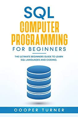 SQL Computer Programming for Beginners : The Ultimate Beginners Guide to Learn SQL Languages and Coding.