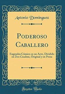 Poderoso Caballero: Engendro Comico En Un Acto, Dividido En DOS Cuadros, Original Y En Prosa (Classic Reprint)