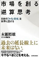 表紙: 市場を創る逆算思考―日本の「トイレ文化」を世界に広げる | 木瀬 照雄
