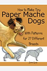How to Make Tiny Paper Mache Dogs: With Patterns for 27 Different Breeds Kindle Edition