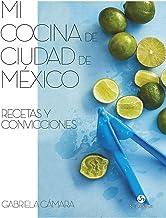 Mi cocina de Ciudad de México: Recetas y convicciones