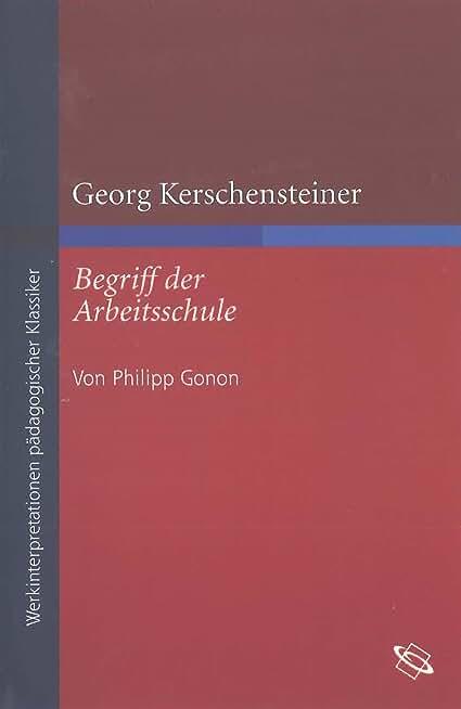 """Georg Kerschensteiner """"Begriff der Arbeitsschule"""" (Werkinterpretationen pädagogischer Klassiker) (German Edition)"""