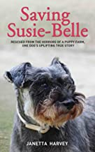 Saving Susie-Belle - Rescued from the Horrors of a Puppy Farm, One Dog's Uplifting True Story