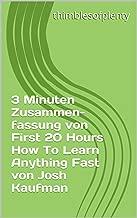 3 Minuten Zusammenfassung von First 20 Hours How To Learn Anything Fast von Josh Kaufman (thimblesofplenty 3 Minute Business Book Summary 1) (German Edition)