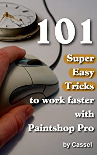101 Super Easy Tricks to Work Faster with Paintshop Pro (Tips and Tricks to Work Faster with Paintshop Pro Book 1)