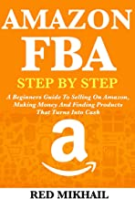 AMAZON FBA (2020 Update) Step By Step Guide for Beginners: A Beginners Guide To Selling On Amazon, Making Money And Finding Products That Turns Into Cash (Fulfillment by Amazon Business Book 1)