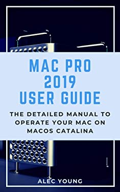 Mac Pro 2019 User Guide: The Detailed Manual to Operate Your Mac on MacOS Catalina