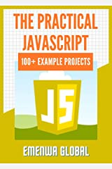 The Practical JavaScript: 100+ Practical JavaScript Programming Practices And Projects Kindle Edition