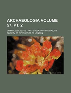 Archaeologia Volume 57, PT. 2; Or Miscellaneous Tracts Relating to Antiquity