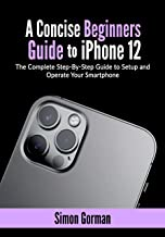 A Concise Beginners Guide to iPhone 12: The Complete Step-By-Step Guide to Setup and Operate Your Smartphone (English Edit...