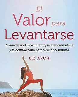 El valor para levantarse: Cómo usar el movimiento, la atención plena y la comida sana para vencer el trauma (Spanish Edition)