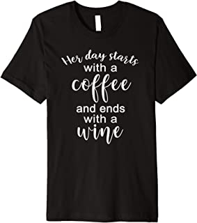 Her Day Starts With A Coffee And Ends With A Wine T-Shirt Premium T-Shirt