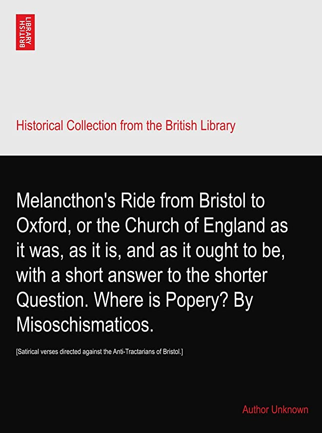 探偵有名政治的Melancthon's Ride from Bristol to Oxford, or the Church of England as it was, as it is, and as it ought to be, with a short answer to the shorter Question. Where is Popery? By Misoschismaticos.: [Satirical verses directed against the Anti-Tractarians of Bristol.]