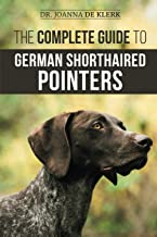 The Complete Guide to German Shorthaired Pointers: History, Behavior, Training, Fieldwork, Traveling, and Health Care for ...
