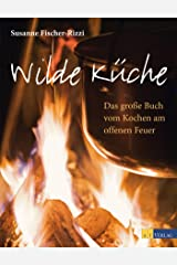 Wilde Küche: Das grosse Buch vom Kochen am offenen Feuer Kindle Ausgabe