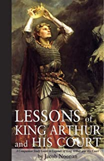 Lessons of King Arthur and His Court: A Companion Study Guide to Legends of King Arthur and His Court (The King Arthur Series)