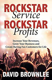 Rockstar Service. Rockstar Profits.: Increase Your Revenues, Grow Your Business and Create Raving Fan Customers for Life