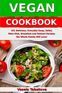 Vegan Cookbook: 101 Delicious, Everyday Soup, Salad, Main Dish, Breakfast and Dessert Recipes the Whole Family Will Love!: Healthy Vegan Cooking and Living