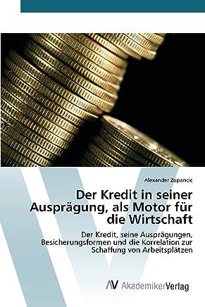 Der Kredit in seiner Auspr�gung, als Motor f�r die Wirtschaft: Der Kredit, seine Auspr�gungen, Besicherungsformen und die Korrelation zur Schaffung von Arbeitspl�tzen : B�cher