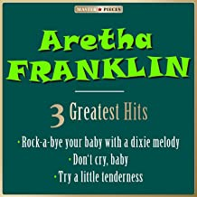 Masterpieces Presents Aretha Franklin: Rock-a-Bye Your Baby with a Dixie Melody / Don't Cry, Baby / Try a Little Tenderness (3 Greatest Hits)