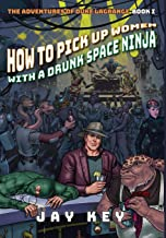 How to Pick Up Women with a Drunk Space Ninja: The ...