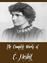 The Complete Works of E. Nesbit (26 Complete Works of E. Nesbit Including The Railway Children, The Book of Dragons, Five Children and It, The Enchanted Castle, The Phoenix and the Carpet, & More)