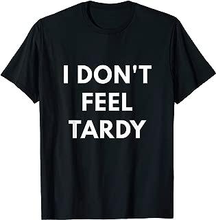 I Don't Feel Tardy shirt - Funny Tardiness shirts