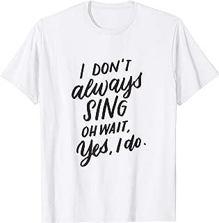 I Dont Always Sing Oh Wait Yes I Do Singing Gift T-Shirt