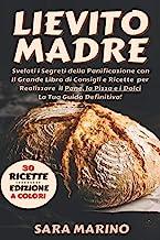 Lievito Madre: Edizione a Colori: Svelati i Segreti della Panificazione con Il Grande Libro di Consigli e Ricette per Real...