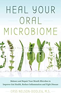 Heal Your Oral Microbiome: Balance and Repair your Mouth Microbes to Improve Gut Health, Reduce Inflammation and Fight Dis...