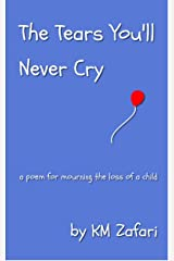 The Tears You'll Never Cry (a poem for mourning the loss of a child) Kindle Edition
