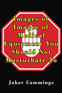 Images of Medical Equipment You Should Not Masturbate To: The Ultimate Picture Book of Medical Equipment You Can Pleasure Yourself To… But Probably Shouldn't! ... Books – Filled with Humour and Laughs)